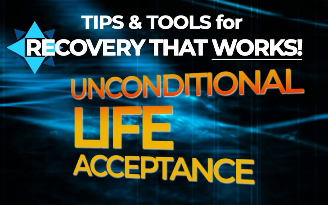 [Video] Unconditional Life Acceptance – Tips & Tools for Recovery That Works!